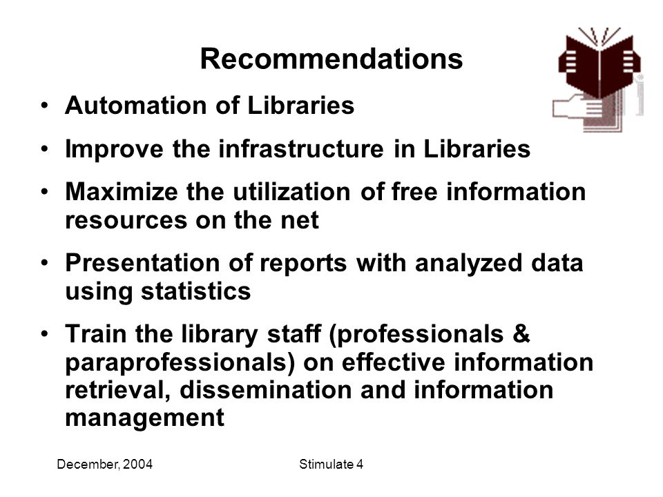 December, 2004Stimulate 4 Recommendations Automation of Libraries Improve the infrastructure in Libraries Maximize the utilization of free information resources on the net Presentation of reports with analyzed data using statistics Train the library staff (professionals & paraprofessionals) on effective information retrieval, dissemination and information management