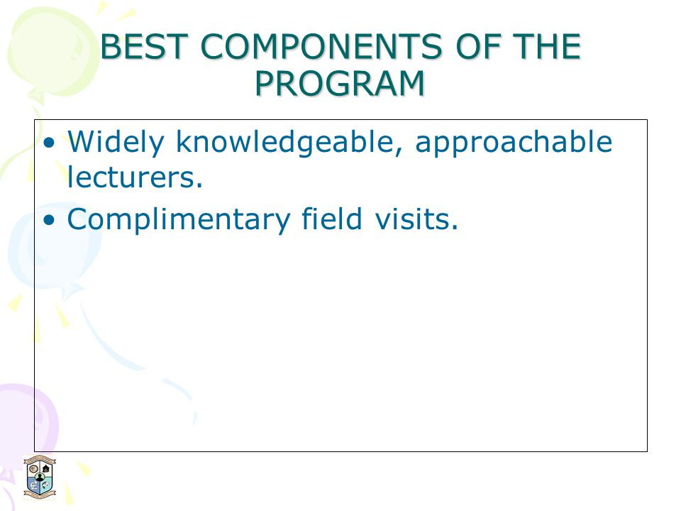BEST COMPONENTS OF THE PROGRAM Widely knowledgeable, approachable lecturers.