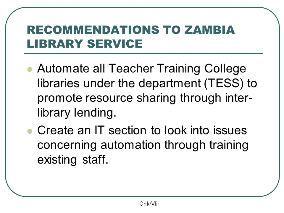 Cnk/Vlir RECOMMENDATIONS TO ZAMBIA LIBRARY SERVICE Automate all Teacher Training College libraries under the department (TESS) to promote resource sharing through inter- library lending.