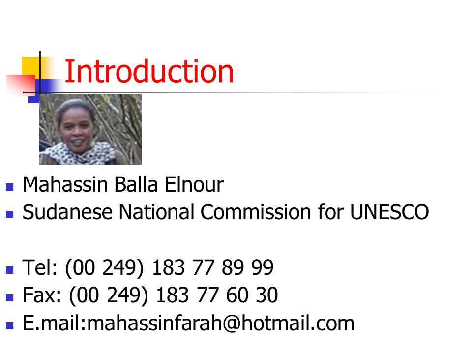 Introduction Mahassin Balla Elnour Sudanese National Commission for UNESCO Tel: (00 249) 183 77 89 99 Fax: (00 249) 183 77 60 30 E.mail:mahassinfarah@hotmail.com