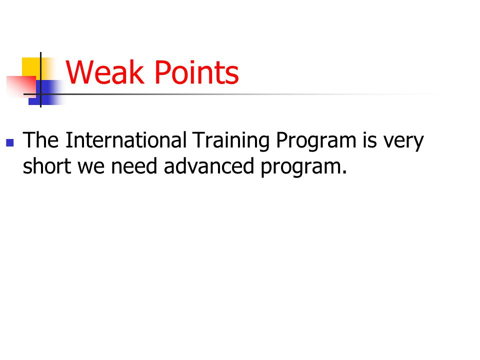 Weak Points The International Training Program is very short we need advanced program.