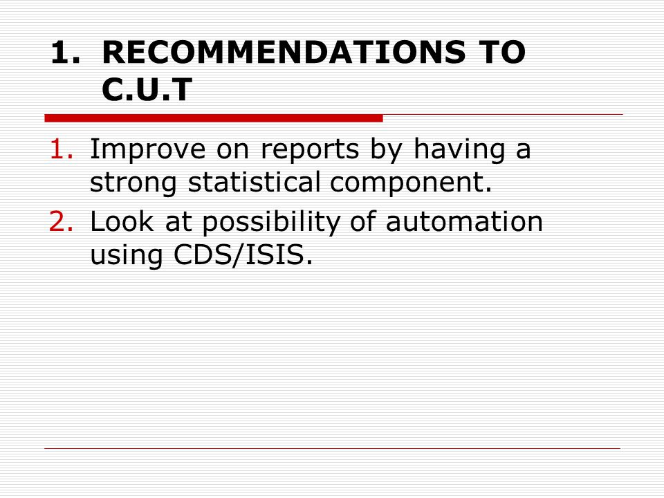 1.RECOMMENDATIONS TO C.U.T 1.Improve on reports by having a strong statistical component.