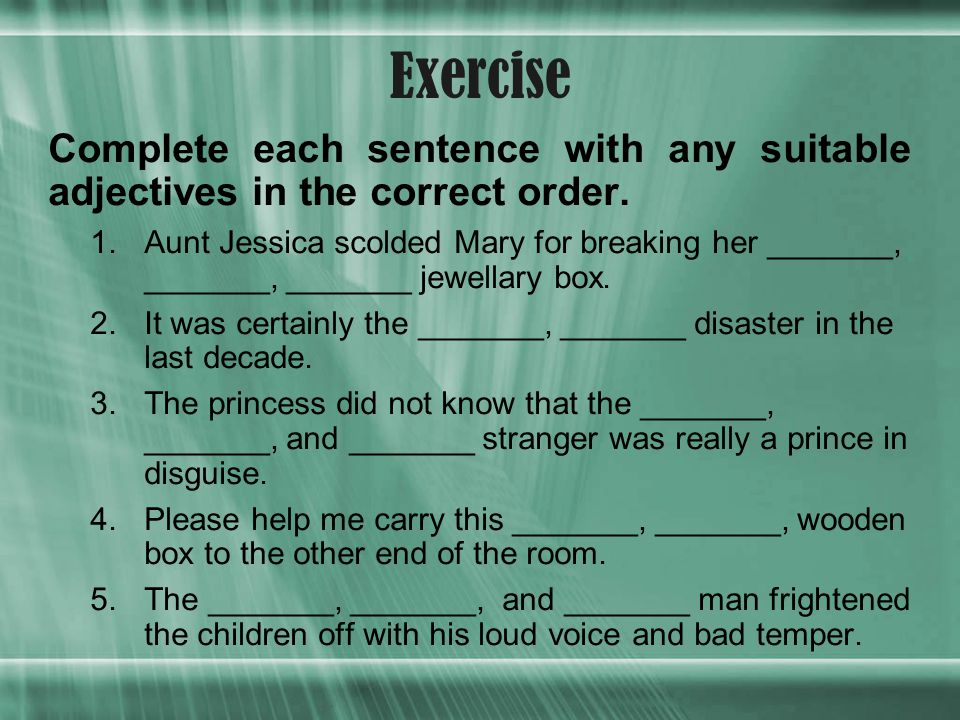 Exercise Complete each sentence with any suitable adjectives in the correct order.