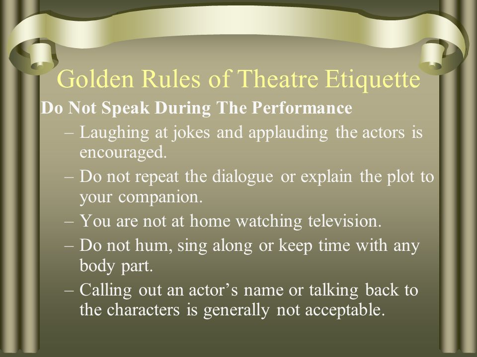 Golden Rules of Theatre Etiquette Force yourself to wait for a pause or intermission before digging through a purse, backpack or shopping bag.
