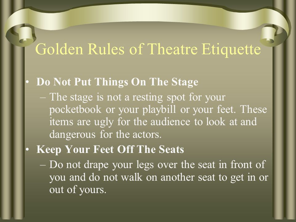 Golden Rules of Theatre Etiquette Finally, when in doubt… Do unto others as you would have them do unto you.
