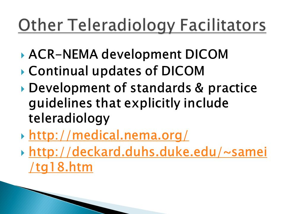  ACR-NEMA development DICOM  Continual updates of DICOM  Development of standards & practice guidelines that explicitly include teleradiology  http://medical.nema.org/ http://medical.nema.org/  http://deckard.duhs.duke.edu/~samei /tg18.htm http://deckard.duhs.duke.edu/~samei /tg18.htm
