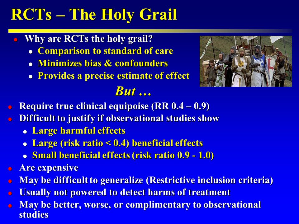 RCTs – The Holy Grail l Require true clinical equipoise (RR 0.4 – 0.9) l Difficult to justify if observational studies show l Large harmful effects l Large (risk ratio < 0.4) beneficial effects l Small beneficial effects (risk ratio 0.9 - 1.0) l Are expensive l May be difficult to generalize (Restrictive inclusion criteria) l Usually not powered to detect harms of treatment l May be better, worse, or complimentary to observational studies l Why are RCTs the holy grail.