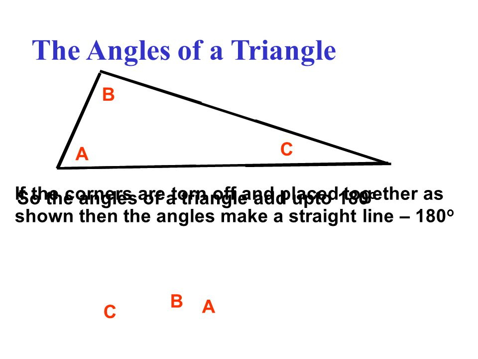 The Angles of a Triangle A B C A B C If the corners are torn off and placed together as shown then the angles make a straight line – 180 o So the angles of a triangle add upto 180 o