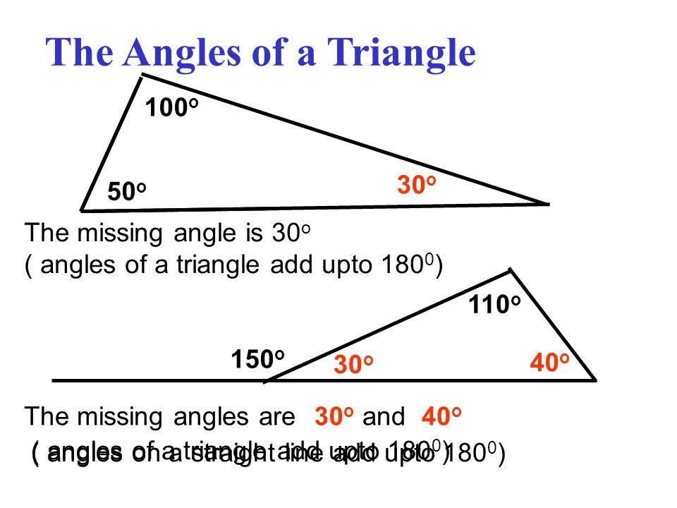 The Angles of a Triangle 50 o 100 o 30 o The missing angle is 30 o ( angles of a triangle add upto 180 0 ) The missing angles are and 150 o 110 o 30 o 40 o 30 o 40 o ( angles on a straight line add upto 180 0 ) ( angles of a triangle add upto 180 0 )