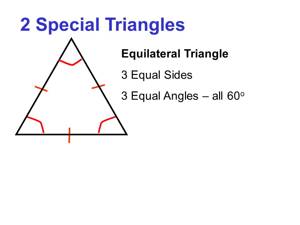 2 Special Triangles Equilateral Triangle 3 Equal Sides 3 Equal Angles – all 60 o