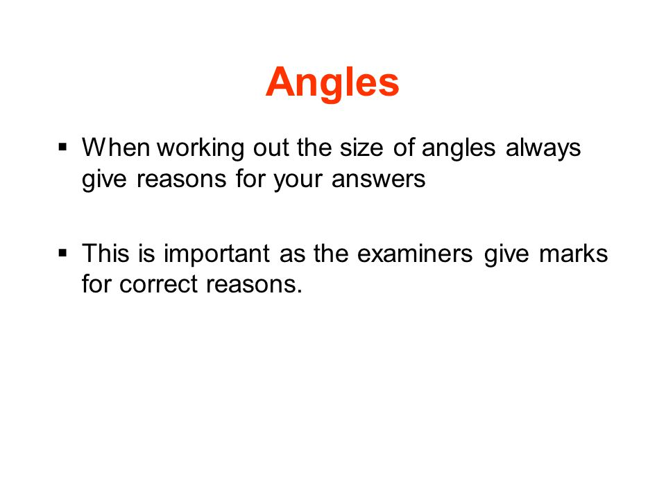 Angles  When working out the size of angles always give reasons for your answers  This is important as the examiners give marks for correct reasons.