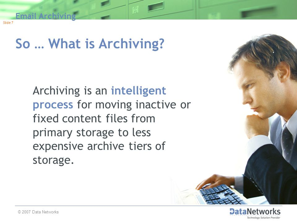 Email Archiving Slide 8 © 2007 Data Networks Backup and Archive are Different … but Complimentary Backup  A secondary copy of information  Used for recovery operations  Improves availability by enabling application to be restored to PIT  Typically short term (weeks or months)  Data typically overwritten on periodic basis (i.e.