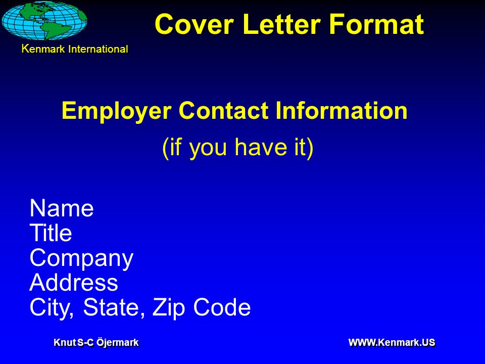 K enmark International Knut S-C Öjermark WWW.Kenmark.US Cover Letter Format Employer Contact Information (if you have it) Name Title Company Address C