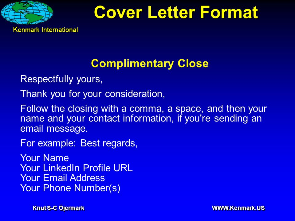 K enmark International Knut S-C Öjermark WWW.Kenmark.US Cover Letter Format Complimentary Close Respectfully yours, Thank you for your consideration, Follow the closing with a comma, a space, and then your name and your contact information, if you re sending an email message.
