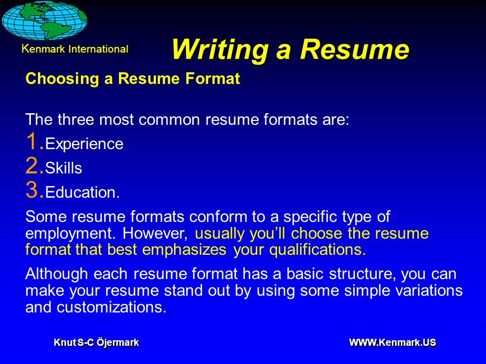 K enmark International Knut S-C Öjermark WWW.Kenmark.US Writing a Resume Choosing a Resume Format The three most common resume formats are: 1. Experie