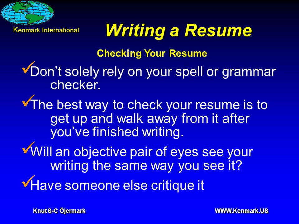 K enmark International Knut S-C Öjermark WWW.Kenmark.US Writing a Resume Checking Your Resume Don't solely rely on your spell or grammar checker. The