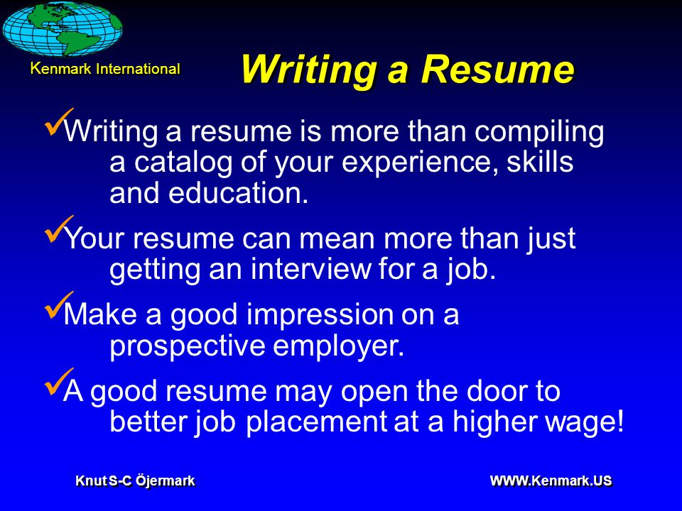 K enmark International Knut S-C Öjermark WWW.Kenmark.US Writing a Resume Writing a resume is more than compiling a catalog of your experience, skills and education.
