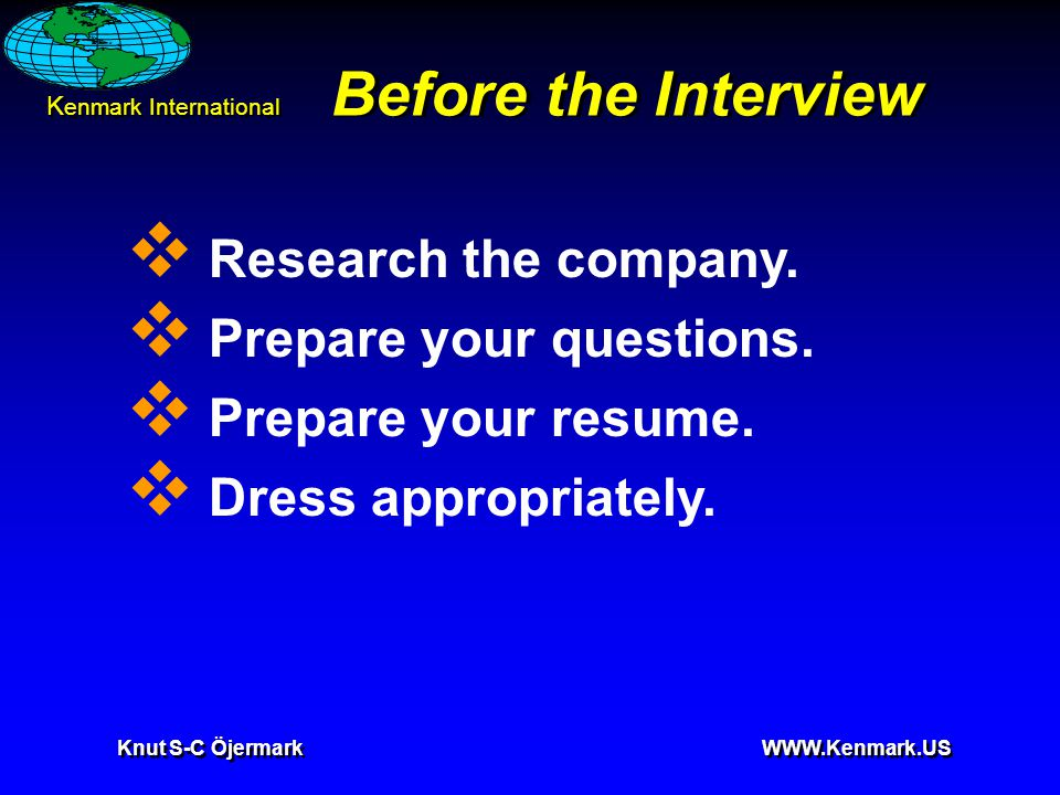 K enmark International Knut S-C Öjermark WWW.Kenmark.US Before the Interview  Research the company.  Prepare your questions.  Prepare your resume.