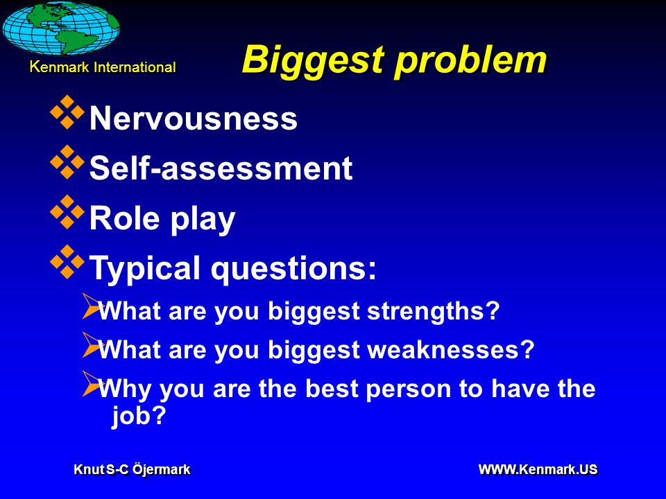 K enmark International Knut S-C Öjermark WWW.Kenmark.US Biggest problem  Nervousness  Self-assessment  Role play  Typical questions:  What are you biggest strengths.