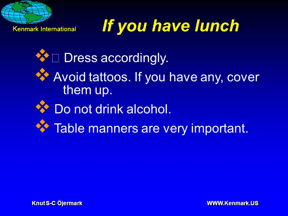K enmark International Knut S-C Öjermark WWW.Kenmark.US If you have lunch  • Dress accordingly.  Avoid tattoos. If you have any, cover them up.  Do