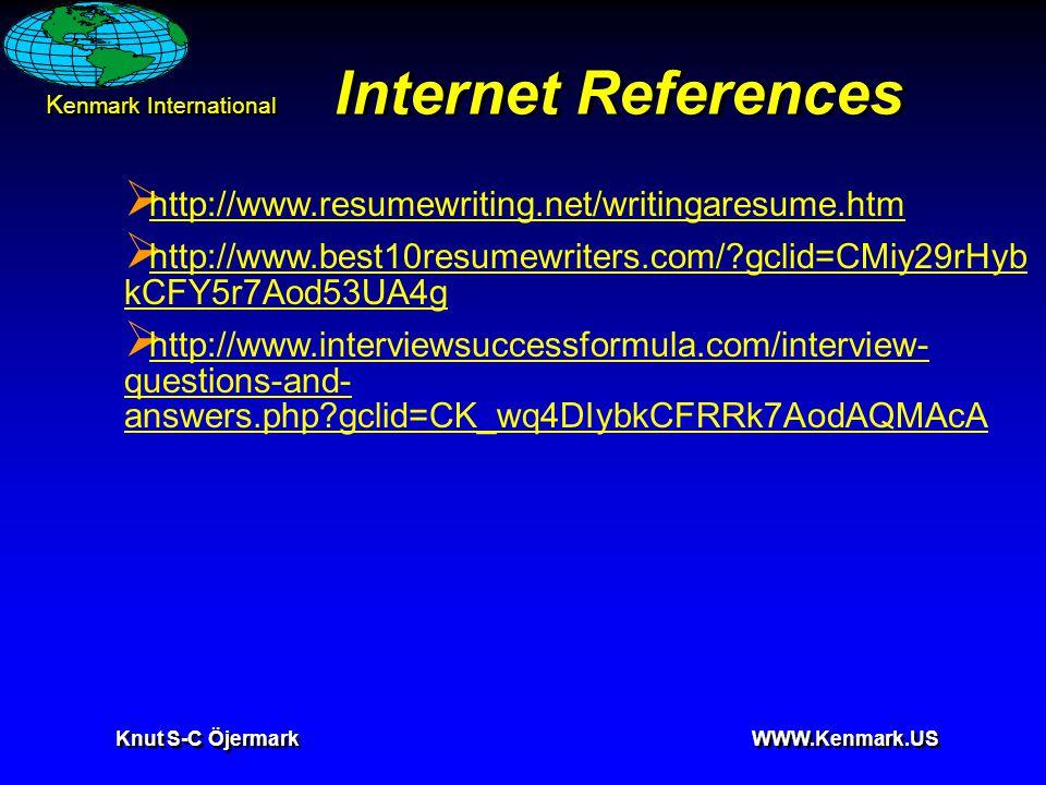 K enmark International Knut S-C Öjermark WWW.Kenmark.US Internet References  http://www.resumewriting.net/writingaresume.htm http://www.resumewriting.net/writingaresume.htm  http://www.best10resumewriters.com/ gclid=CMiy29rHyb kCFY5r7Aod53UA4g http://www.best10resumewriters.com/ gclid=CMiy29rHyb kCFY5r7Aod53UA4g  http://www.interviewsuccessformula.com/interview- questions-and- answers.php gclid=CK_wq4DIybkCFRRk7AodAQMAcA http://www.interviewsuccessformula.com/interview- questions-and- answers.php gclid=CK_wq4DIybkCFRRk7AodAQMAcA
