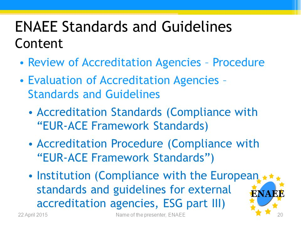 ENAEE Standards and Guidelines Content Review of Accreditation Agencies – Procedure Evaluation of Accreditation Agencies – Standards and Guidelines Accreditation Standards (Compliance with EUR-ACE Framework Standards) Accreditation Procedure (Compliance with EUR-ACE Framework Standards ) Institution (Compliance with the European standards and guidelines for external accreditation agencies, ESG part III) Name of the presenter, ENAEE22 April 201520