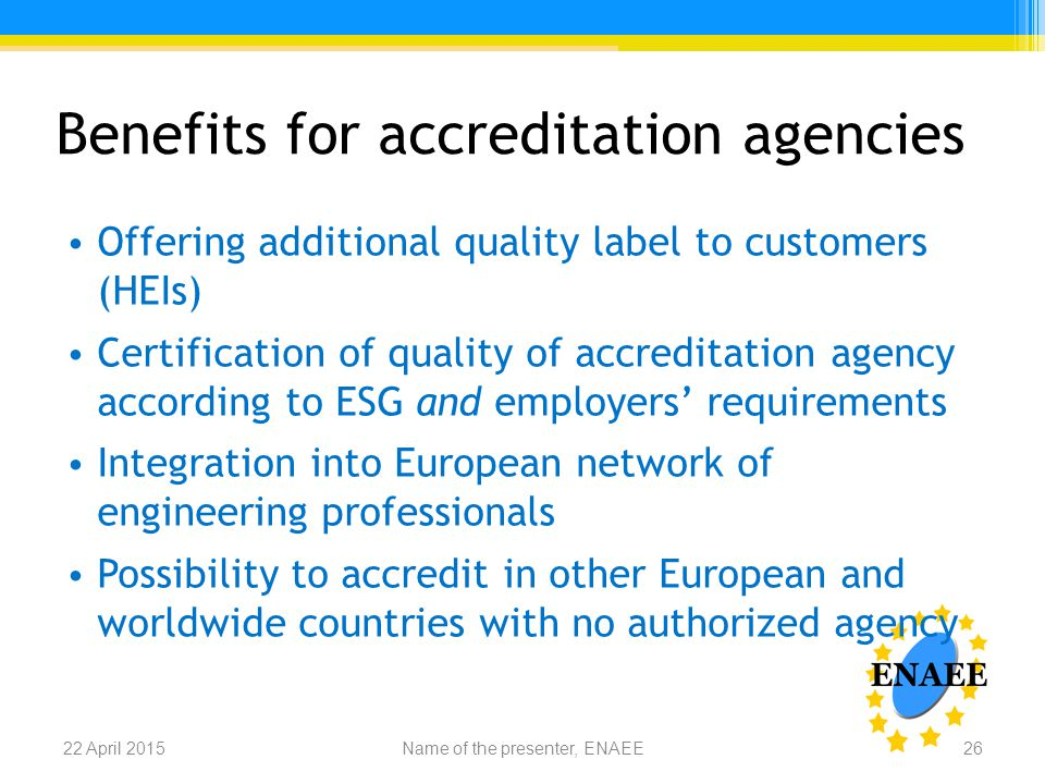 Benefits for accreditation agencies Offering additional quality label to customers (HEIs) Certification of quality of accreditation agency according to ESG and employers' requirements Integration into European network of engineering professionals Possibility to accredit in other European and worldwide countries with no authorized agency Name of the presenter, ENAEE22 April 201526