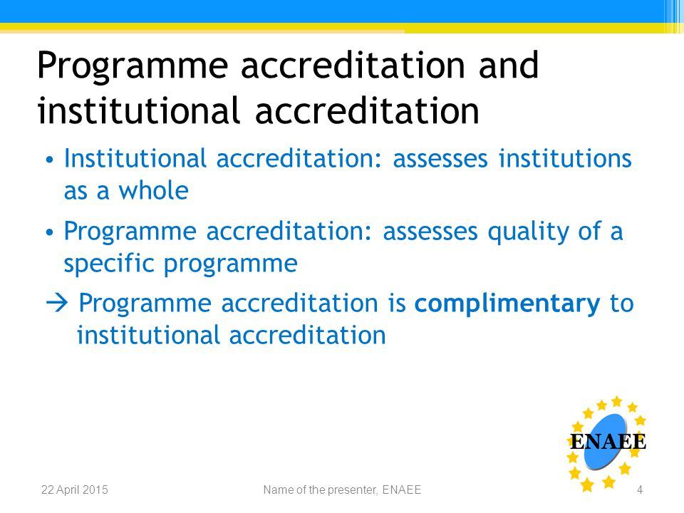 Programme accreditation and institutional accreditation Institutional accreditation: assesses institutions as a whole Programme accreditation: assesses quality of a specific programme  Programme accreditation is complimentary to institutional accreditation Name of the presenter, ENAEE22 April 20154