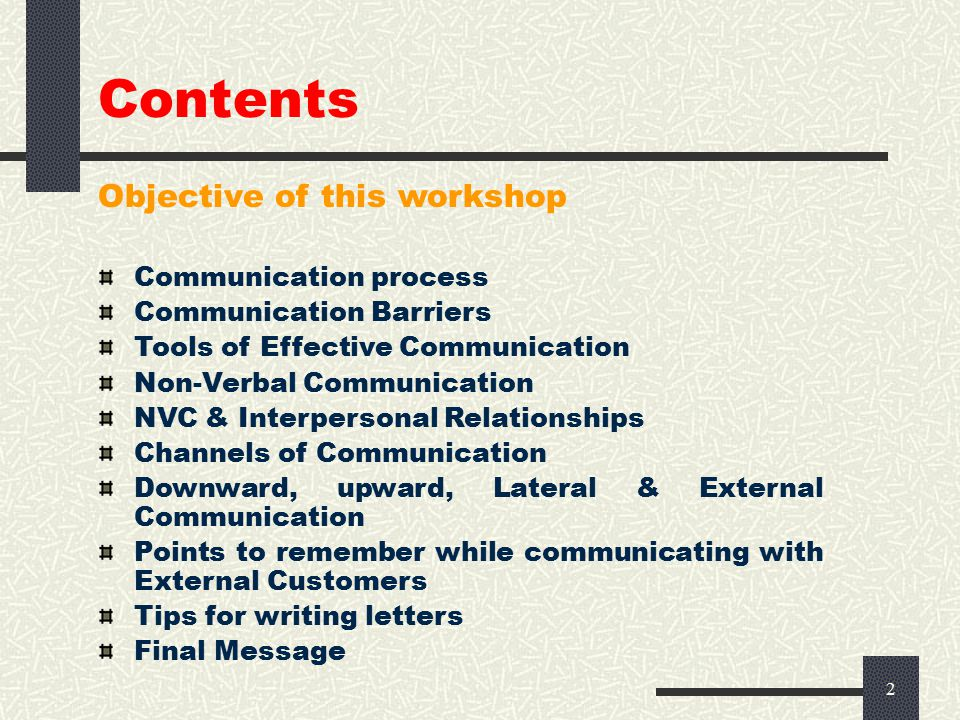 2 Contents Objective of this workshop Communication process Communication Barriers Tools of Effective Communication Non-Verbal Communication NVC & Interpersonal Relationships Channels of Communication Downward, upward, Lateral & External Communication Points to remember while communicating with External Customers Tips for writing letters Final Message
