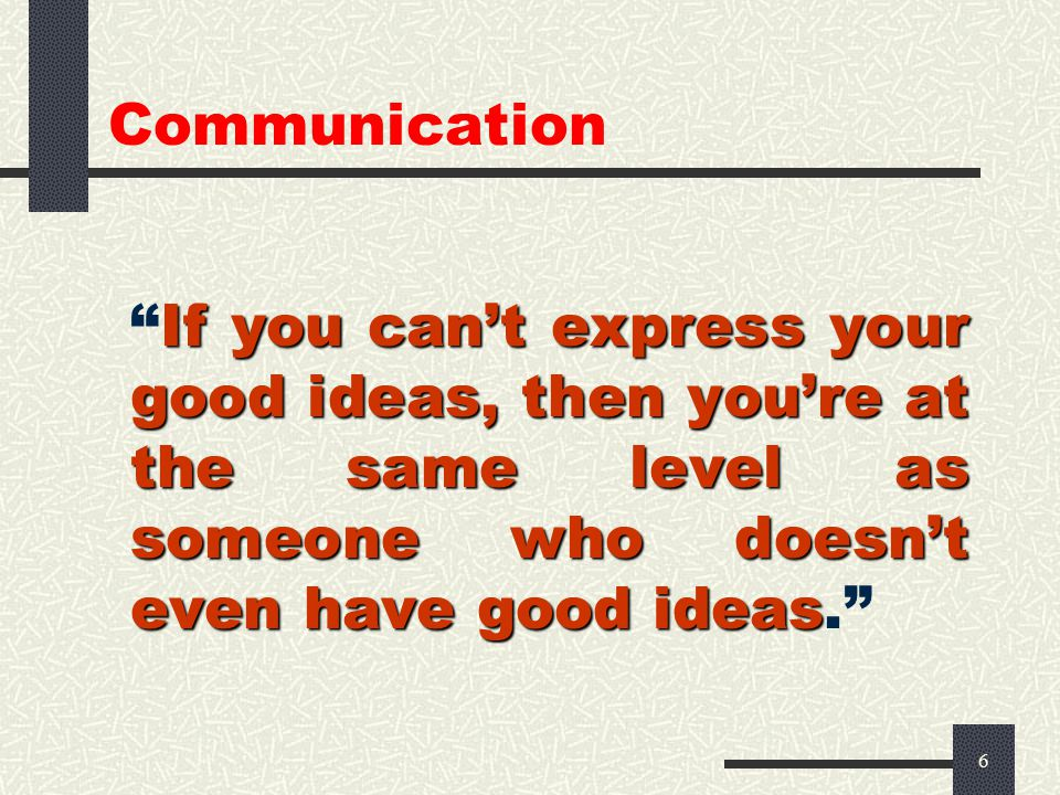 6 If you can't express your good ideas, then you're at the same level as someone who doesn't even have good ideas If you can't express your good ideas, then you're at the same level as someone who doesn't even have good ideas.