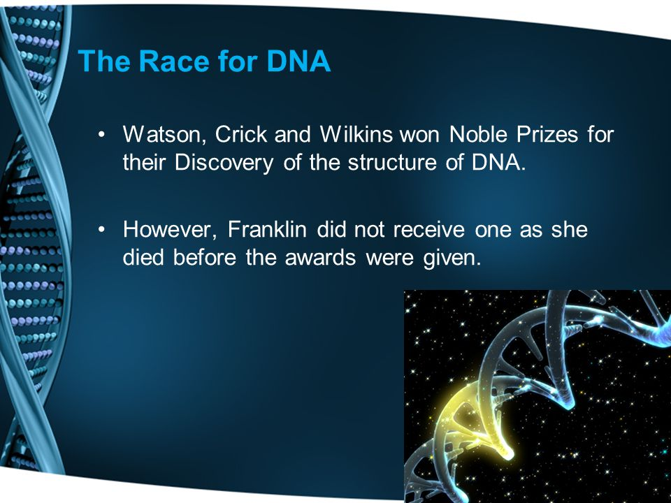 The Race for DNA Watson, Crick and Wilkins won Noble Prizes for their Discovery of the structure of DNA.