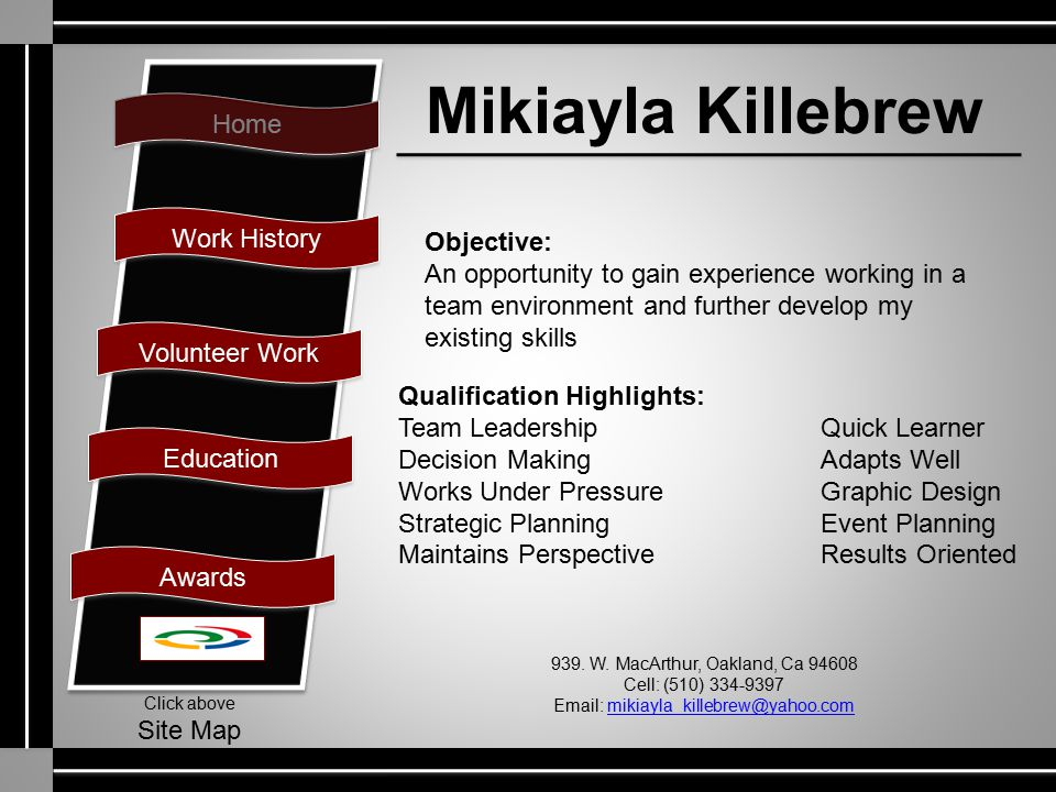 Home Work History Volunteer Work Education Awards Click above Site Map Mikiayla Killebrew Objective: An opportunity to gain experience working in a te