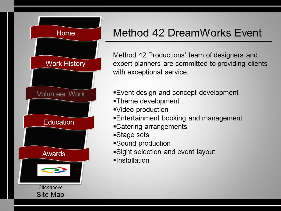 Home Work History Volunteer Work Education Awards Click above Site Map Method 42 DreamWorks Event Method 42 Productions' team of designers and expert