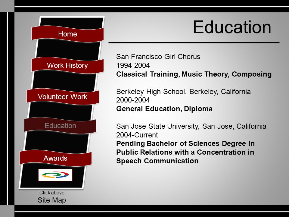 Home Work History Volunteer Work Education Awards Click above Site Map Education San Francisco Girl Chorus 1994-2004 Classical Training, Music Theory, Composing Berkeley High School, Berkeley, California 2000-2004 General Education, Diploma San Jose State University, San Jose, California 2004-Current Pending Bachelor of Sciences Degree in Public Relations with a Concentration in Speech Communication