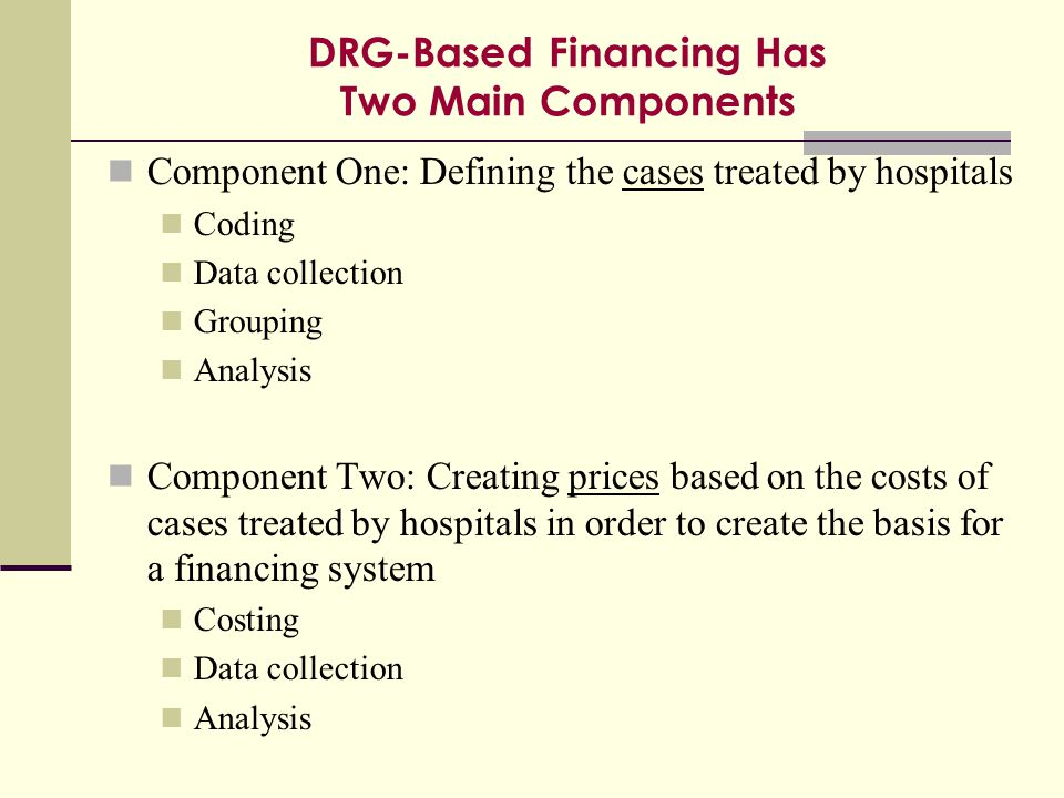 DRG-Based Financing Has Two Main Components Component One: Defining the cases treated by hospitals Coding Data collection Grouping Analysis Component