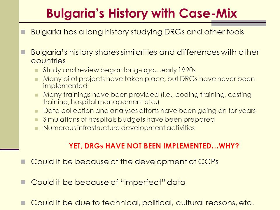Bulgaria's History with Case-Mix Bulgaria has a long history studying DRGs and other tools Bulgaria's history shares similarities and differences with