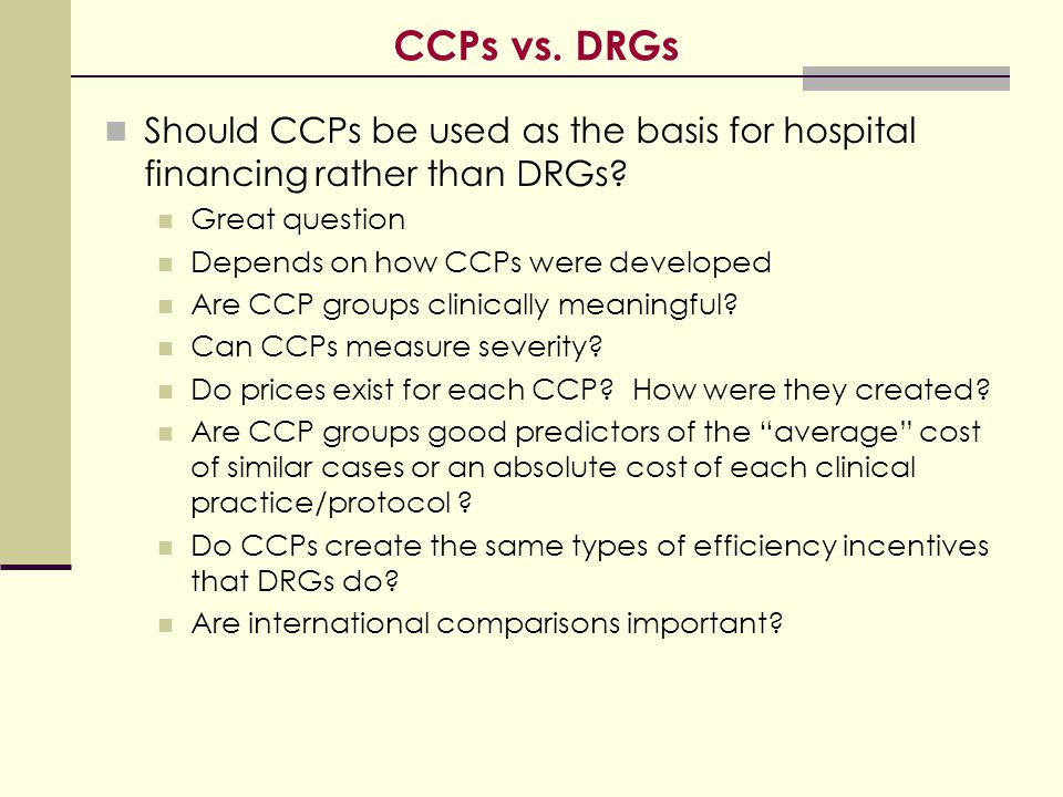 CCPs vs. DRGs Should CCPs be used as the basis for hospital financing rather than DRGs? Great question Depends on how CCPs were developed Are CCP grou