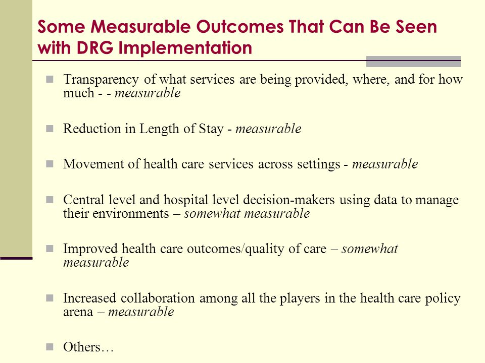 Some Measurable Outcomes That Can Be Seen with DRG Implementation Transparency of what services are being provided, where, and for how much - - measur