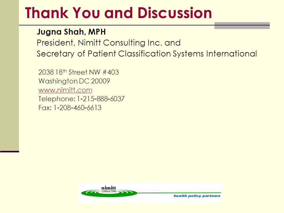 Thank You and Discussion Jugna Shah, MPH President, Nimitt Consulting Inc. and Secretary of Patient Classification Systems International 2038 18 th St