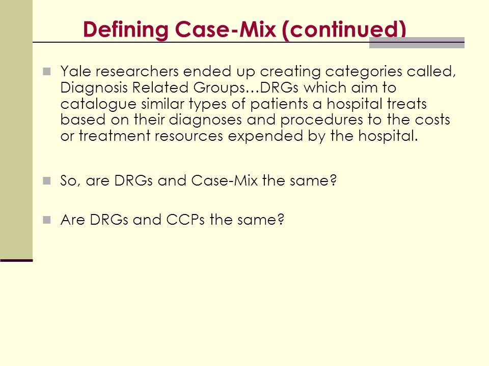 Defining Case-Mix (continued) Yale researchers ended up creating categories called, Diagnosis Related Groups…DRGs which aim to catalogue similar types