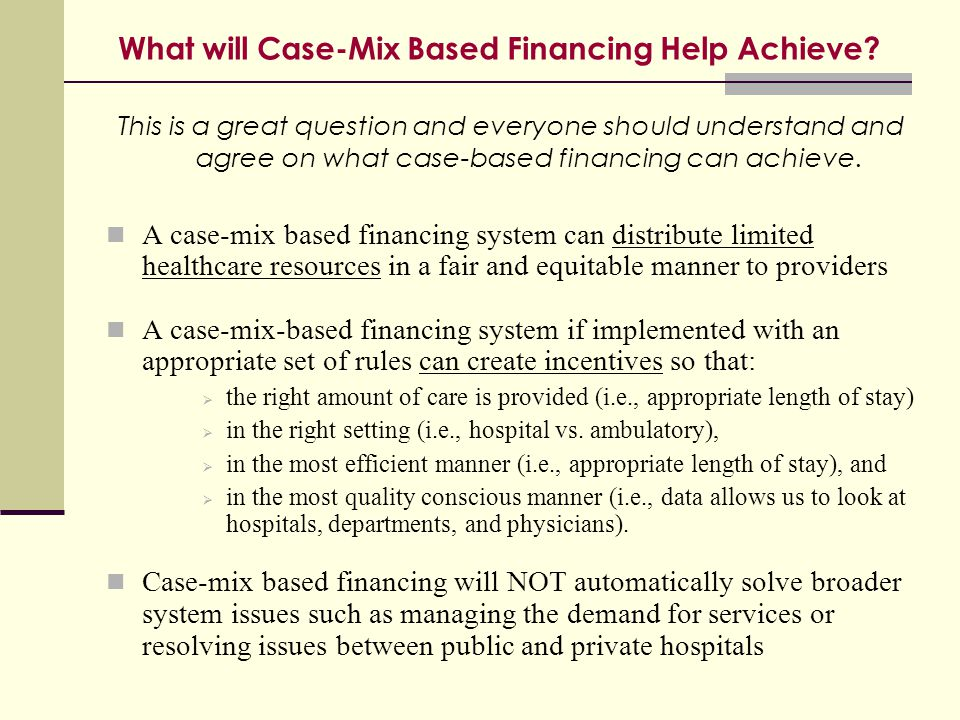 What will Case-Mix Based Financing Help Achieve? This is a great question and everyone should understand and agree on what case-based financing can ac
