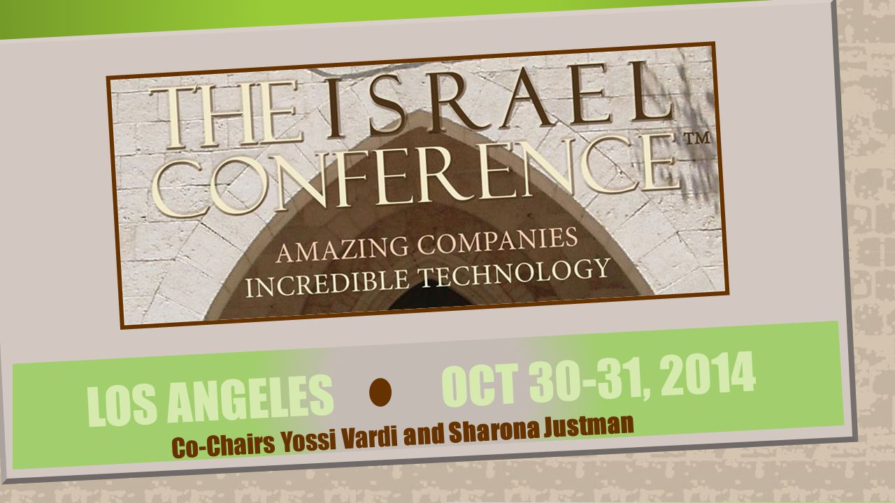 LOS ANGELES ● OCTOBER 30-31, 2014 The Israel Conference™ ● www.TheIsraelConference.org ● 310-445-5388 ● Paula@TheIsraelConference.org ● Los Angeles COOL BUSINESS ~ FROM THE SHORES OF THE MEDITERRANEAN TO THE SHORES OF THE PACIFIC See you at The Israel Conference™ on October 30 + 31, 2014 in Los Angeles.