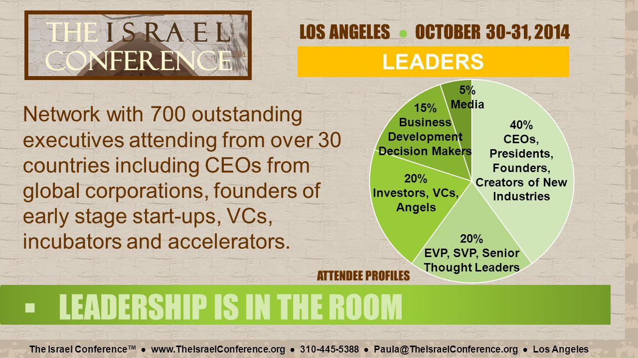 LOS ANGELES ● OCTOBER 30-31, 2014 The Israel Conference™ ● www.TheIsraelConference.org ● 310-445-5388 ● Paula@TheIsraelConference.org ● Los Angeles  LEADERSHIP IS IN THE ROOM Network with 700 outstanding executives attending from over 30 countries including CEOs from global corporations, founders of early stage start-ups, VCs, incubators and accelerators.