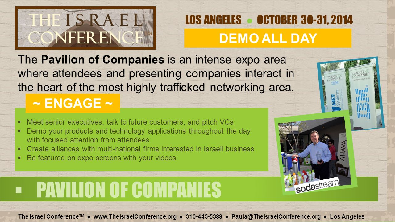 LOS ANGELES ● OCTOBER 30-31, 2014 The Israel Conference™ ● www.TheIsraelConference.org ● 310-445-5388 ● Paula@TheIsraelConference.org ● Los Angeles  PAVILION OF COMPANIES  Meet senior executives, talk to future customers, and pitch VCs  Demo your products and technology applications throughout the day with focused attention from attendees  Create alliances with multi-national firms interested in Israeli business  Be featured on expo screens with your videos The Pavilion of Companies is an intense expo area where attendees and presenting companies interact in the heart of the most highly trafficked networking area.