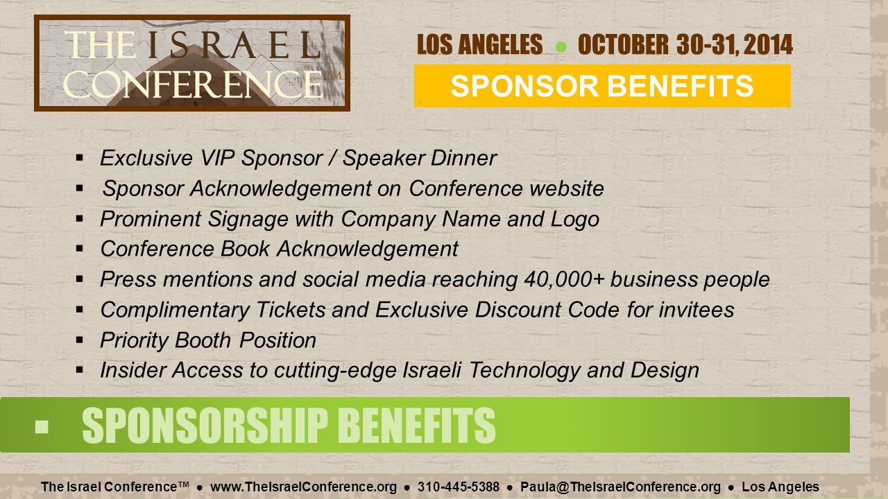LOS ANGELES ● OCTOBER 30-31, 2014 The Israel Conference™ ● www.TheIsraelConference.org ● 310-445-5388 ● Paula@TheIsraelConference.org ● Los Angeles  SPONSORSHIP BENEFITS  Exclusive VIP Sponsor / Speaker Dinner  Sponsor Acknowledgement on Conference website  Prominent Signage with Company Name and Logo  Conference Book Acknowledgement  Press mentions and social media reaching 40,000+ business people  Complimentary Tickets and Exclusive Discount Code for invitees  Priority Booth Position  Insider Access to cutting-edge Israeli Technology and Design SPONSOR BENEFITS