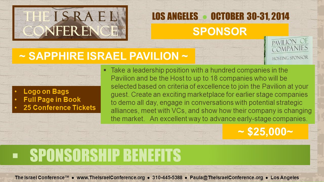 LOS ANGELES ● OCTOBER 30-31, 2014 The Israel Conference™ ● www.TheIsraelConference.org ● 310-445-5388 ● Paula@TheIsraelConference.org ● Los Angeles  SPONSORSHIP BENEFITS SPONSOR ~ SAPPHIRE ISRAEL PAVILION ~ ~ $25,000~ Logo on Bags Full Page in Book 25 Conference Tickets  Take a leadership position with a hundred companies in the Pavilion and be the Host to up to 18 companies who will be selected based on criteria of excellence to join the Pavilion at your guest.