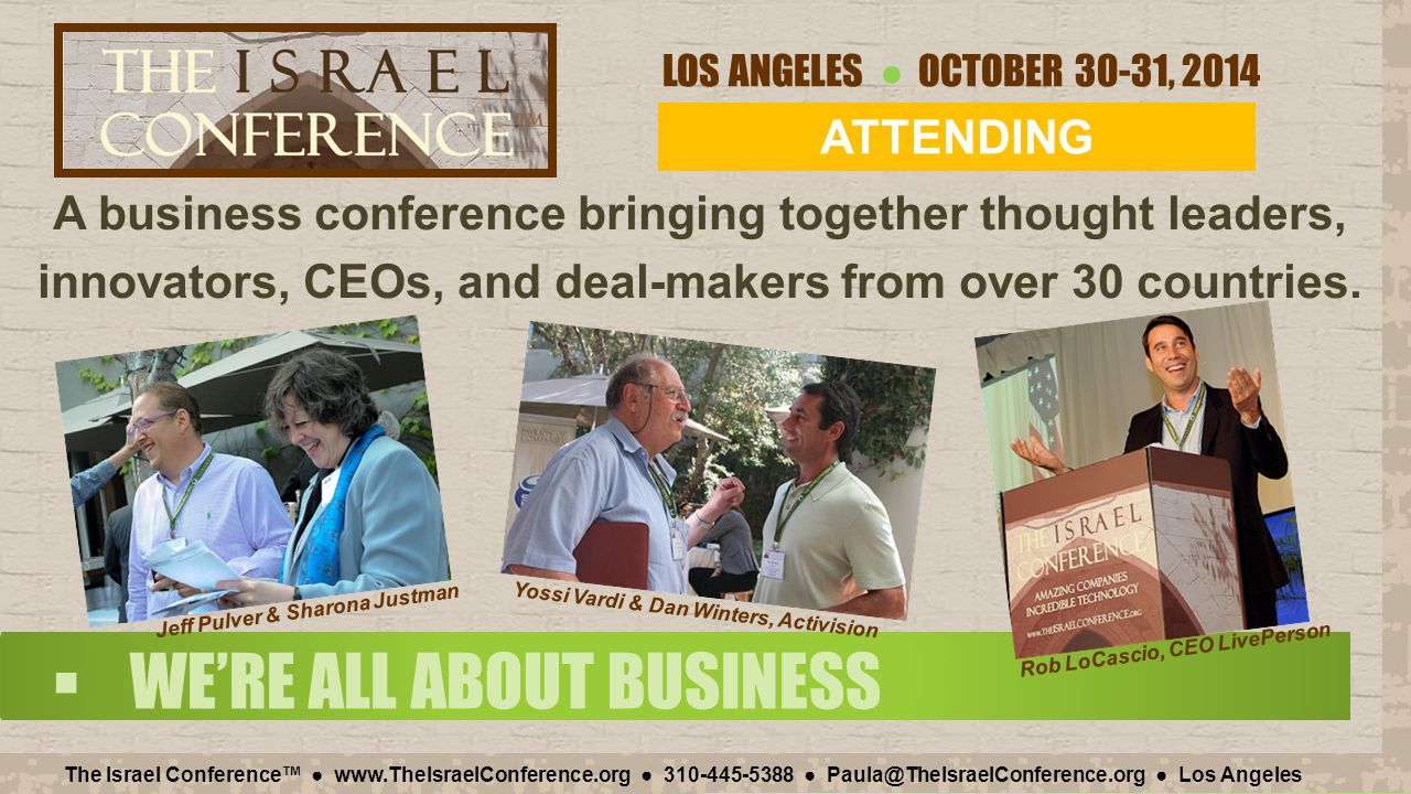 LOS ANGELES ● OCTOBER 30-31, 2014 The Israel Conference™ ● www.TheIsraelConference.org ● 310-445-5388 ● Paula@TheIsraelConference.org ● Los Angeles A business conference bringing together thought leaders, innovators, CEOs, and deal-makers from over 30 countries.
