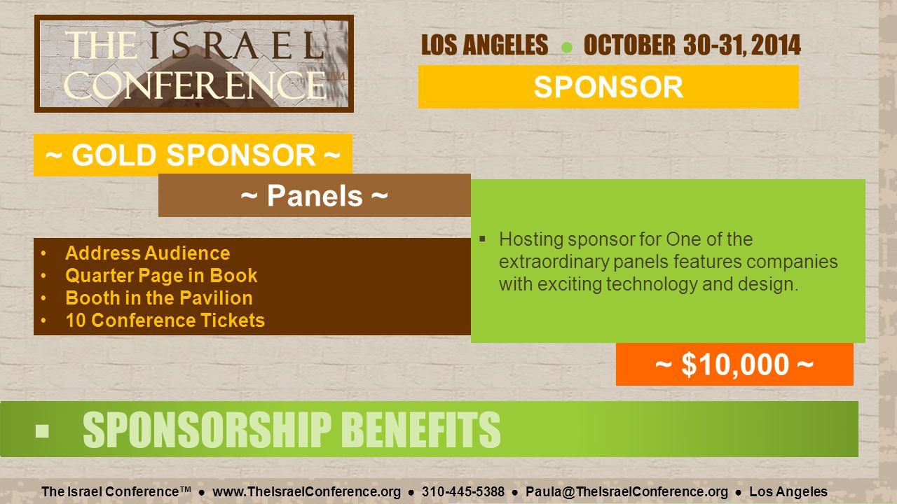 LOS ANGELES ● OCTOBER 30-31, 2014 The Israel Conference™ ● www.TheIsraelConference.org ● 310-445-5388 ● Paula@TheIsraelConference.org ● Los Angeles  SPONSORSHIP BENEFITS SPONSOR ~ GOLD SPONSOR ~ ~ $10,000 ~ Address Audience Quarter Page in Book Booth in the Pavilion 10 Conference Tickets ~ Panels ~  Hosting sponsor for One of the extraordinary panels features companies with exciting technology and design.