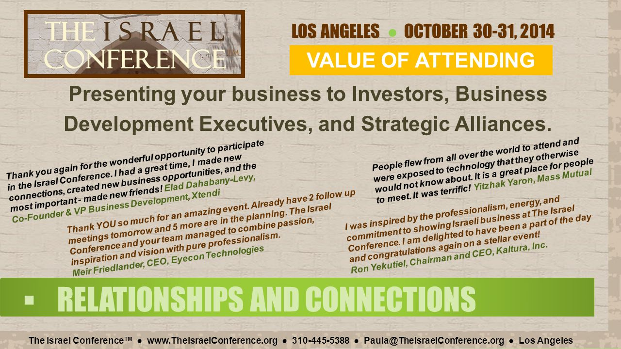 LOS ANGELES ● OCTOBER 30-31, 2014 The Israel Conference™ ● www.TheIsraelConference.org ● 310-445-5388 ● Paula@TheIsraelConference.org ● Los Angeles  SPONSORSHIP BENEFITS SPONSOR ~ GOLD SPONSOR ~ ~ $10,000 ~ Quarter Page in Book Booths in the Pavilion 10 Conference Tickets Host Signage in the Pavilion ~ Pavilion Host ~  Be a Hosting sponsor of an area of the Pavilion for your company plus four of your partner companies.