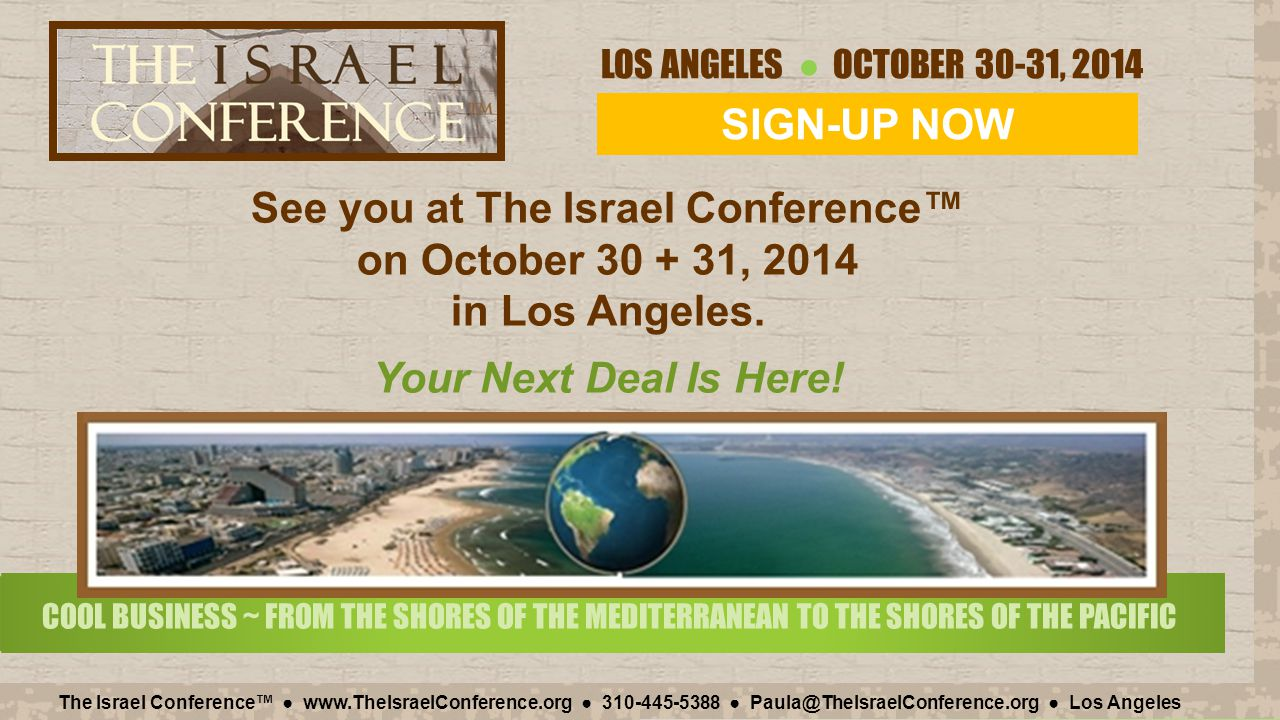 LOS ANGELES ● OCTOBER 30-31, 2014 The Israel Conference™ ● www.TheIsraelConference.org ● 310-445-5388 ● Paula@TheIsraelConference.org ● Los Angeles CO